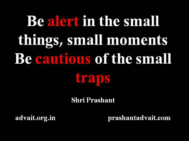 Be alert in the small things, small moments. Be cautious of the small traps. ~ Shri Prashant #ShriPrashant #Advait #alert #small #caution #trap #attention #awareness #understanding #ego #maya Read at:- prashantadvait.com Watch at:- www.youtube.com/c/ShriPrashant Website:- www.advait.org.in Facebook:- www.facebook.com/prashant.advait LinkedIn:- www.linkedin.com/in/prashantadvait Twitter:- https://twitter.com/Prashant_Advait