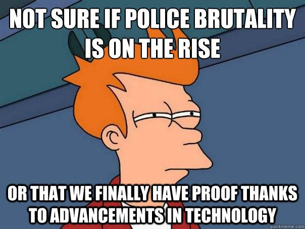 Police brutality has been around for decades. The advancement of technology that has made the world so much smaller in a sense is just making it easier to shine a light on such an important subject. It also gives power to the people. You don't have to just stand their if you are around in a case of police injustice. You now have a voice. It is legal to video tape police in 47 states.