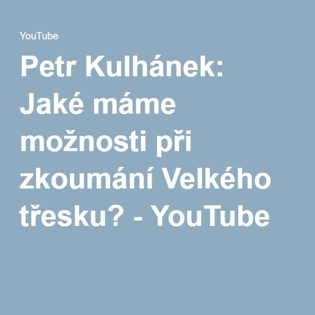 Petr Kulhánek: Jaké máme možnosti při zkoumání Velkého třesku? - YouTube