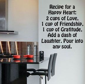 Recipe for a Happy Heart: 2 cups of Love, 1 cup of Friendship, 1 cup of Gratitude, Add a dash of Laughter. Pour into any soul.