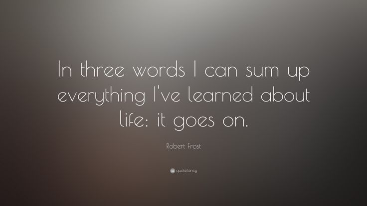 "Life Quotes: ""In three words I can sum up everything I've learned about life: it goes on."" — Robert Frost"