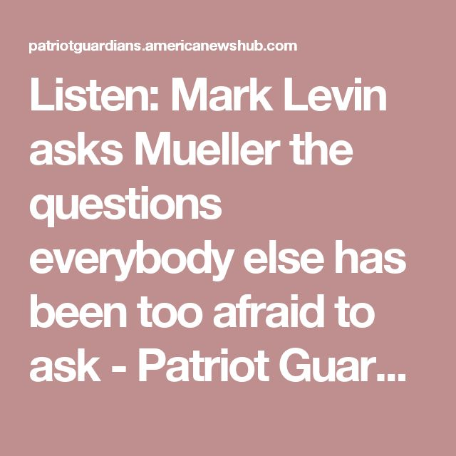Listen: Mark Levin asks Mueller the questions everybody else has been too afraid to ask - Patriot Guardians