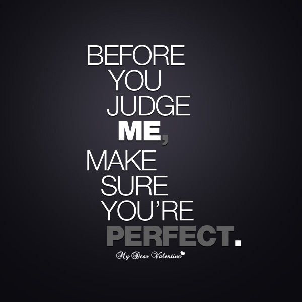 Before you judge me, make sure you're perfect!  Far from perfect no matter what you post.