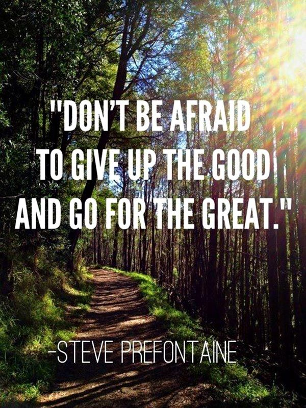 """""""Don't be afraid to give up the good and go for the great"""" – Steve Prefontaine"""