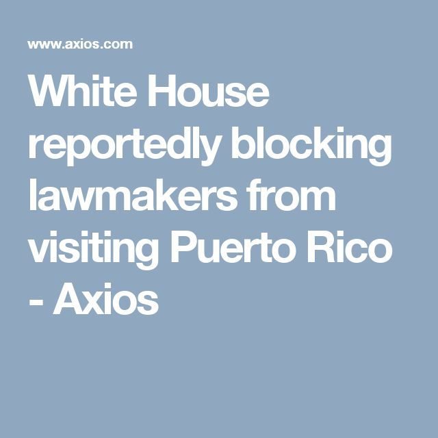 White House reportedly blocking lawmakers from visiting Puerto Rico - Axios