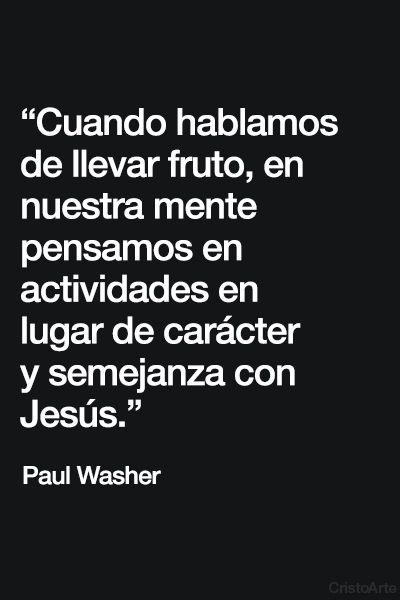 """""""Cuando hablamos de llevar fruto, en nuestra mente pensamos en actividades en lugar de carácter y semejanza con Jesús."""" - Paul Washer."""