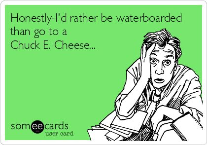 Honestly-I'd rather be waterboarded than go to a Chuck E. Cheese...