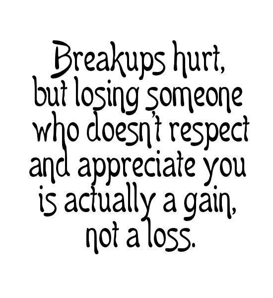 Breakups Hurt But Losing Someone Who Doesnt Respect And Appreciate You Is Actually A Gain Not A Loss