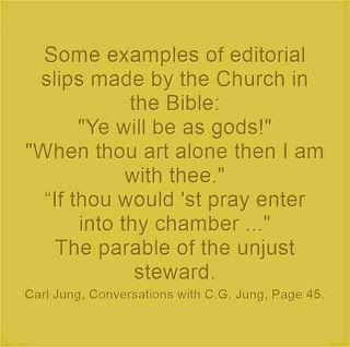 "Some examples of editorial slips made by the Church in the Bible: ""Ye will be as gods!"" ""When thou art alone then I am with thee."" ""If thou would 'st pray enter into thy chamber ..."" The parable of the unjust steward. ~Carl Jung, Conversations with C.G. Jung, Page 45."