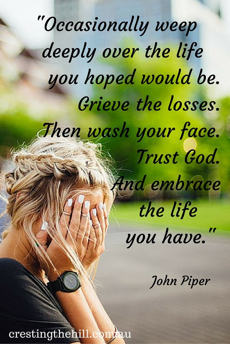 """Occasionally weep deeply over the life you hoped would be. Grieve the losses. Then wash your face. Trust God. And embrace the life you have."" Ptr. John Piper."