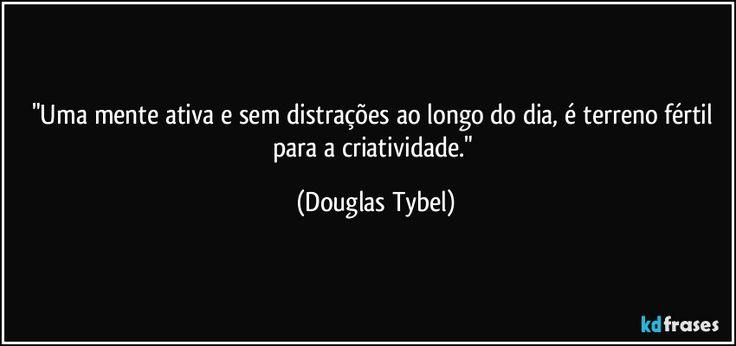 """""""Uma mente ativa e sem distrações ao longo do dia, é terreno fértil para a criatividade."""" (Douglas Tybel)"""