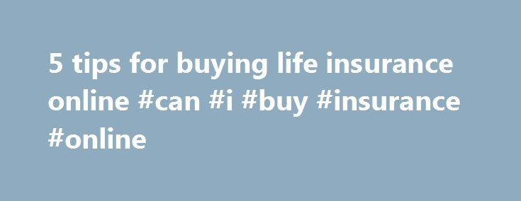 5 tips for buying life insurance online #can #i #buy #insurance #online http://energy.nef2.com/5-tips-for-buying-life-insurance-online-can-i-buy-insurance-online/  # 5 tips for buying life insurance online Life insurance can be purchased online, often at rock-bottom prices. But before you enter all your personal data for a fast online quote, make sure you know what you are getting into when you hit send. Here are a few tips to consider when shopping for life insurance on the Internet: Don t…