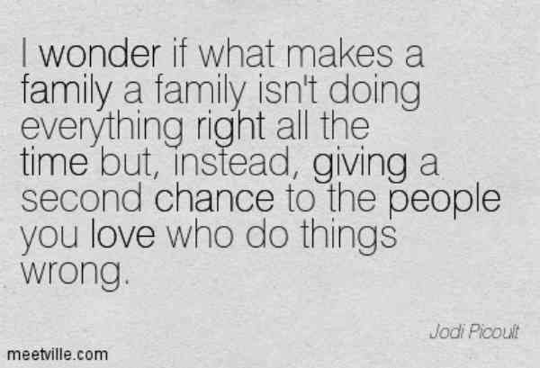 """""""I wonder if what makes a family a family isn't doing everything right all the time but, instead, giving a second chance to the people you love who do things wrong."""" —Jodi Picoult"""