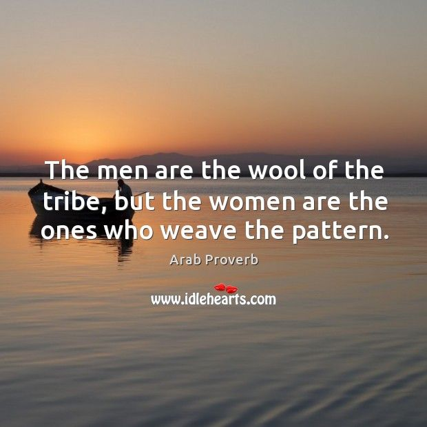 The men are the wool of the tribe, but the women are the ones who weave the pattern.- Arab proverb