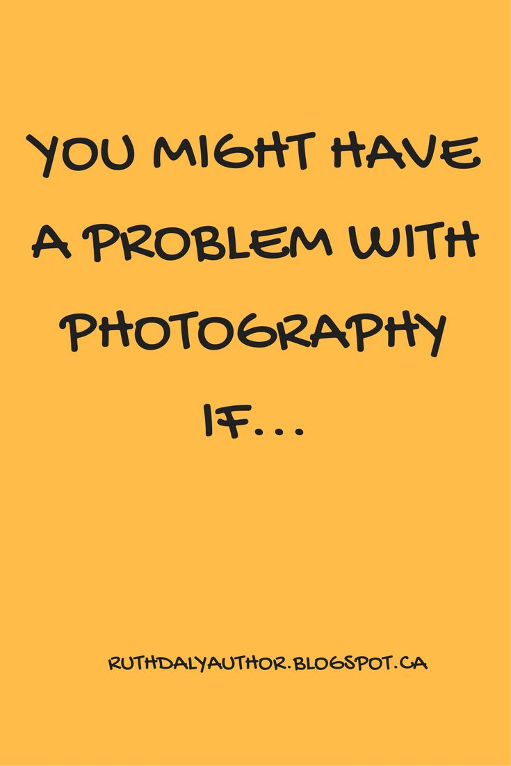 You might have a problem with photography if...