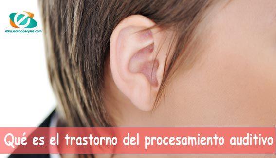 Qué es el trastorno del procesamiento auditivo, ¿Qué efectos produce y que caracteristiocas tienen estos niños? Te ayudamos a tratarlo con estos 4 consejos