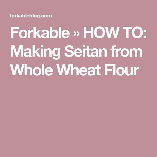 Forkable » HOW TO: Making Seitan from Whole Wheat Flour