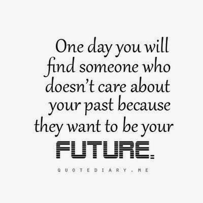 One Day You Will Find Someone Who Doesnu0027t Care About Your Past Because They  Want To Be Your Future