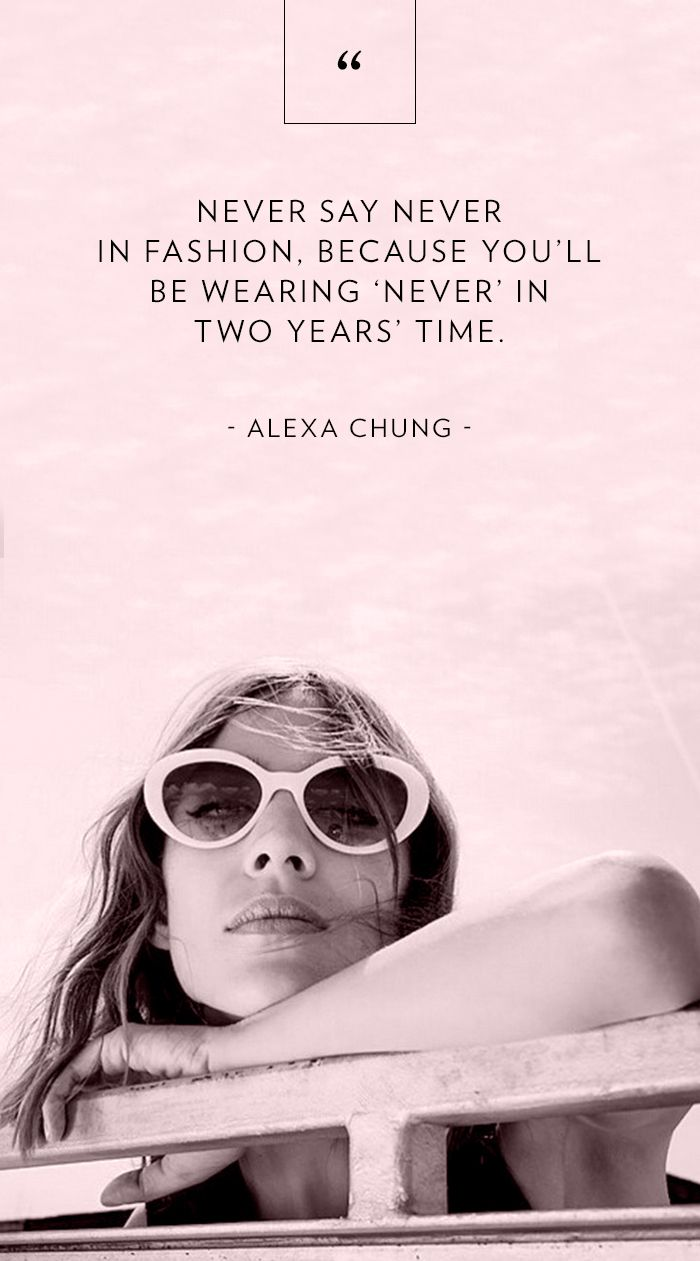 """""""Never say never in fashion, because you'll be wearing 'never' in two years' time."""" - Alexa Chung // Fashion Advice"""