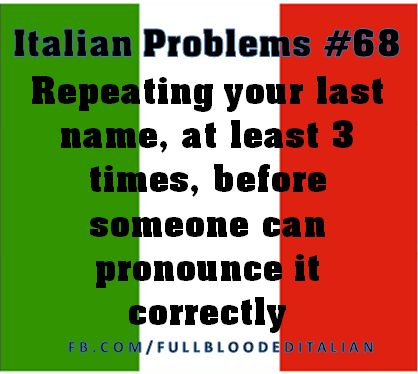 Having to repeat your last name over and over before someone can pronounce it correctly.  ha! #Italian Problems!