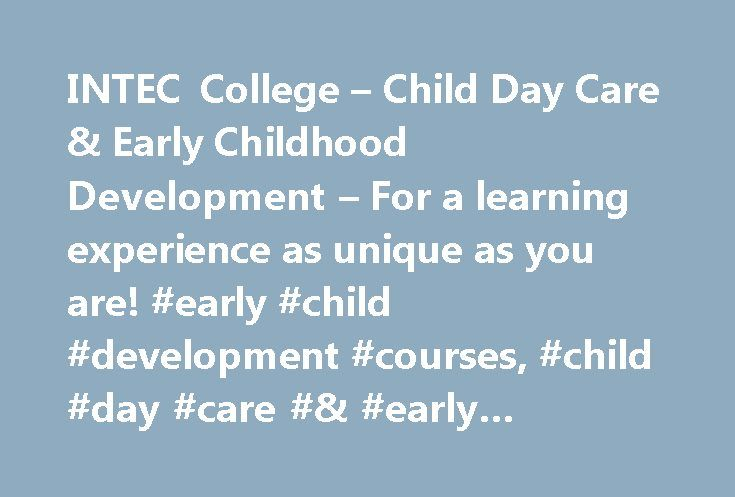 INTEC College – Child Day Care & Early Childhood Development – For a learning experience as unique as you are! #early #child #development #courses, #child #day #care #& #early #childhood #development http://baltimore.nef2.com/intec-college-child-day-care-early-childhood-development-for-a-learning-experience-as-unique-as-you-are-early-child-development-courses-child-day-care-early-childhood-development/  # Child Day Care & Early Childhood Development Child Day Care & Early Childhood…