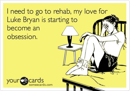 I need to go to rehab, my love for Luke Bryan is starting to become an…