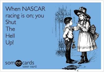 When NASCAR racing is on; you Shut The Hell Up!