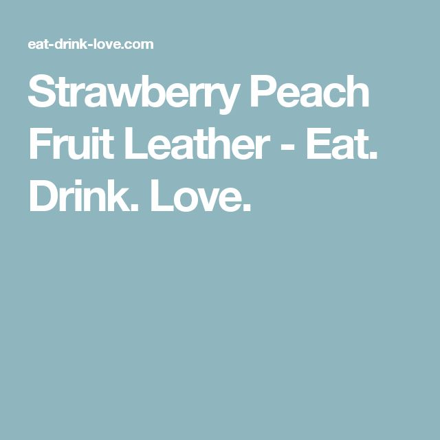 Strawberry Peach Fruit Leather - Eat. Drink. Love.