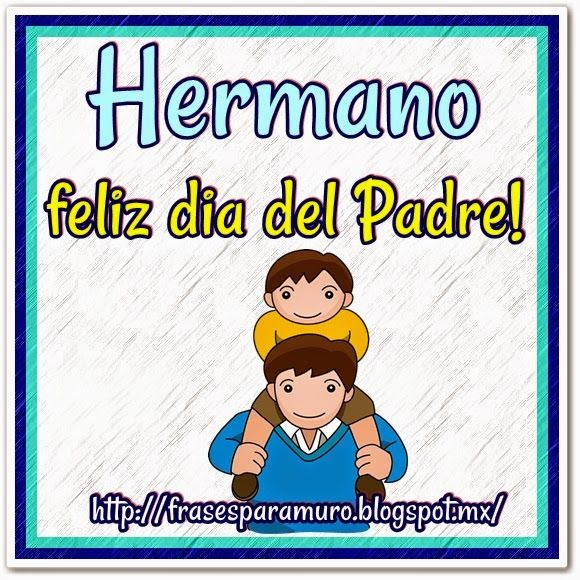 Frases para tu Muro: Hermano feliz dia del padre