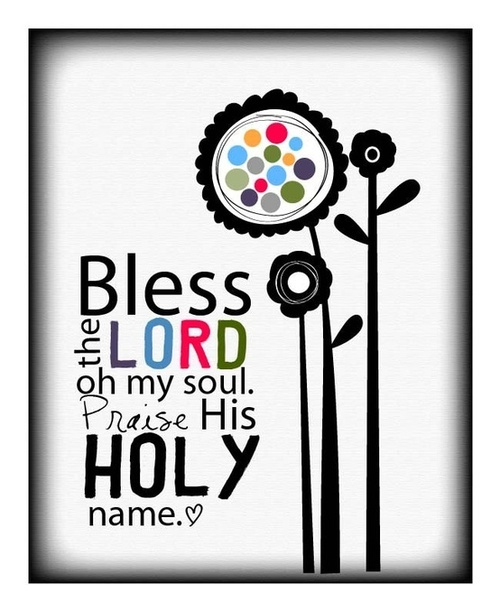 Praise the LORD, O my soul; all my inmost being, praise his holy name. {Psalm 103:1}