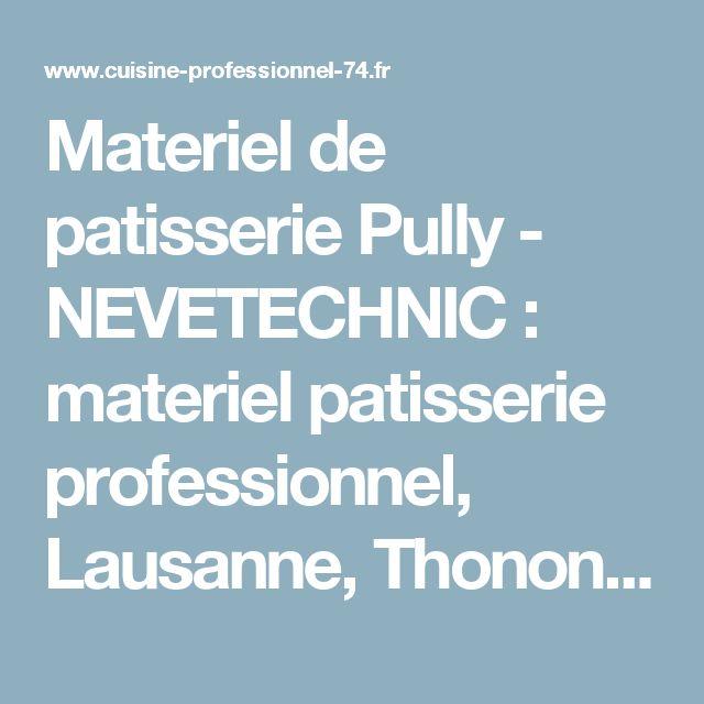 Materiel de patisserie Pully - NEVETECHNIC : materiel patisserie professionnel, Lausanne, Thonon les Bains, Nyons, materiel pour patisserie, accessoire cuisine, materiel de cuisine