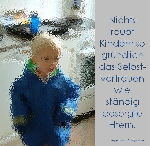 Nichts raubt Kindern so gründlich das Selbst-vertrauen  wie ständig besorgte Eltern.  Jesper Juul • familylab.de