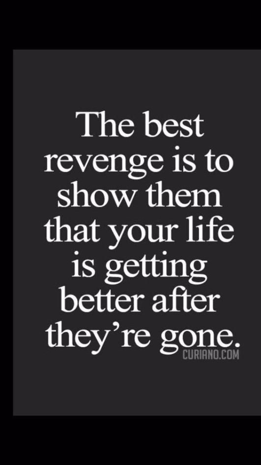 the best revenge is to show them that your life is getting better after they're gone.