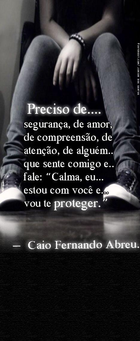 preciso de segurança, de amor, de compreensão, atenção, de alguém que sente comigo e fale: calma, eu estou com você e vou te proteger