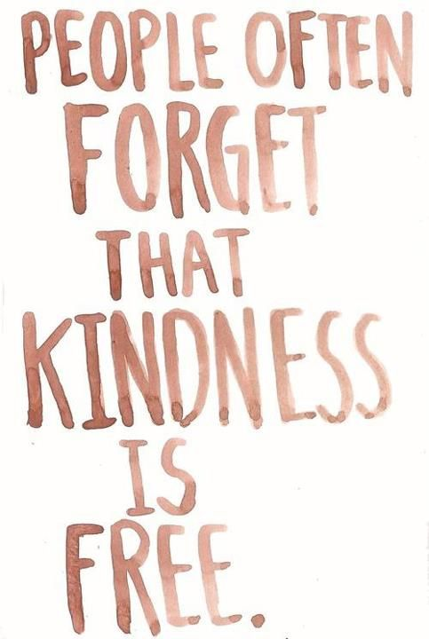 kindness is free. People need to remember this!!