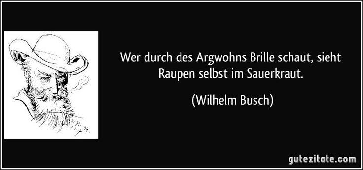 Wer durch des Argwohns Brille schaut, sieht Raupen selbst im Sauerkraut. (Wilhelm Busch)