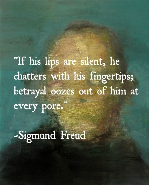 """if his lips are silent, he chatters with his fingertips; betrayal oozes out of him at every pore."""" Sigmund Freud"""