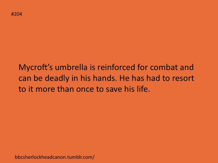 Mycroft's umbrella is reinforced for combat and can be deadly in his hands. He has had to resort to it more than once to save his life