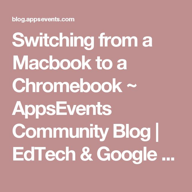 Switching from a Macbook to a Chromebook ~ AppsEvents Community Blog | EdTech & Google for Education Insights