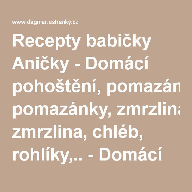 Recepty babičky Aničky - Domácí pohoštění, pomazánky, zmrzlina, chléb, rohlíky,.. - Domácí pohoštění