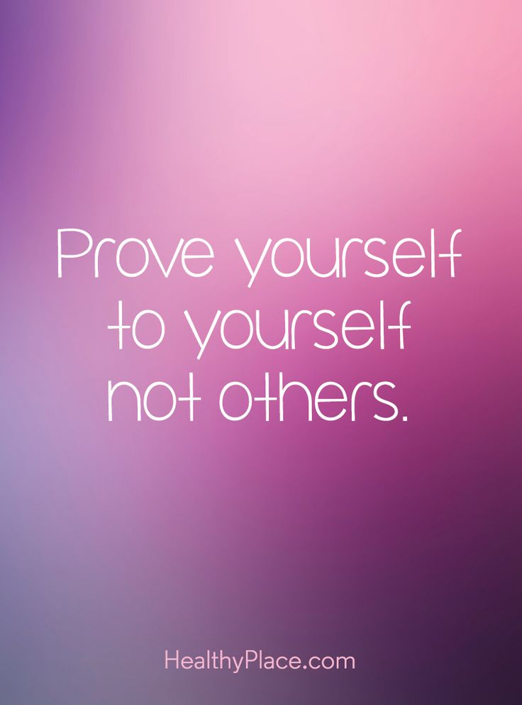 Positive Quote: Prove yourself to yourself not others. www.HealthyPlace.com