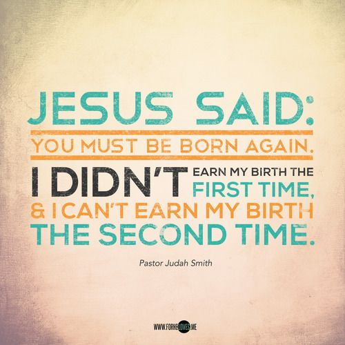 """""""I didn't earn my birth the first time & I can't earn my birth a second time."""" Jesus paid the price for my life, the old, and the new."""