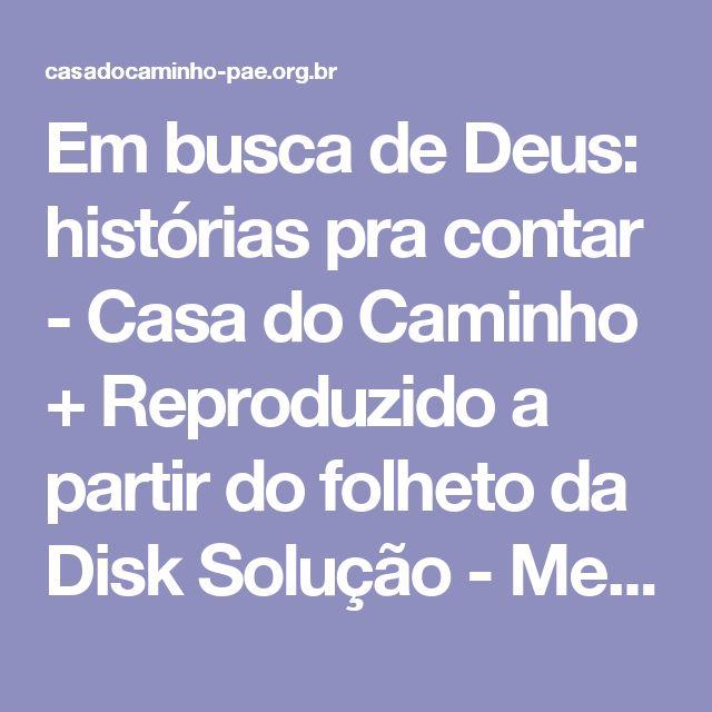 Em busca de Deus: histórias pra contar - Casa do Caminho + Reproduzido a partir do folheto da Disk Solução - Mensagem de Amor e Consolo)