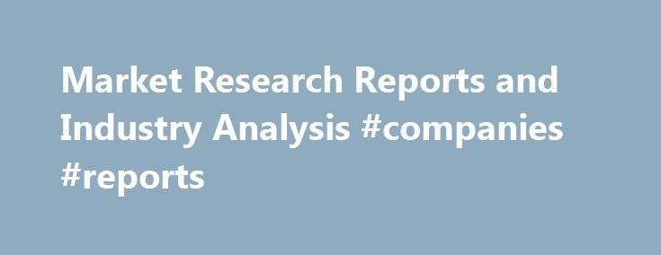 Market Research Reports and Industry Analysis #companies #reports http://earnings.remmont.com/market-research-reports-and-industry-analysis-companies-reports-3/  #companies reports # Find the market research reports and industry analysis you need. MarketResearch.com's Profound solution allows you to maximize your research budget by purchasing only the specific data you need. Extract individual sections, tables, charts or graphs from our comprehensive collection of more than 800,000 market…