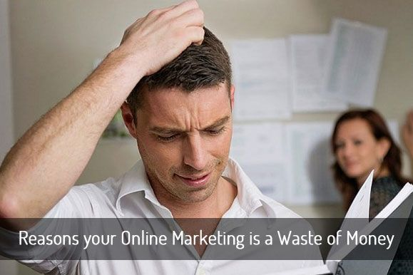 The Main Reasons your Online Marketing is a Waste of Money