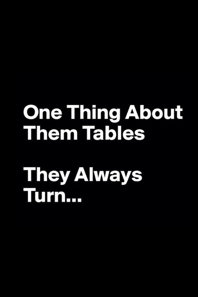 One thing about them tables. They always turn... Indeed they do because you laughed at the bad happening to me now prepare for karma darling its coming.