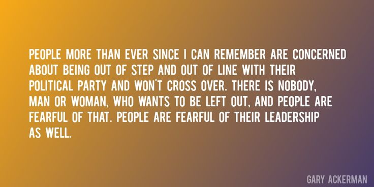 Quote by Gary Ackerman => People more than ever since I can remember are concerned about being out of step and out of line with their political party and won't cross over. There is nobody, man or woman, who wants to be left out, and people are fearful of that. People are fearful of their leadership as well.