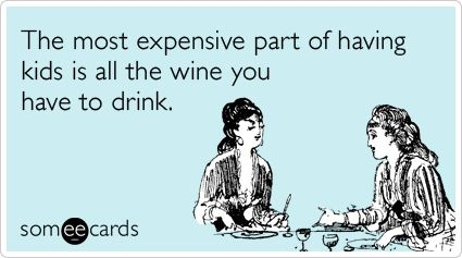 The most expensive part of having kids is all the wine you have to drink.