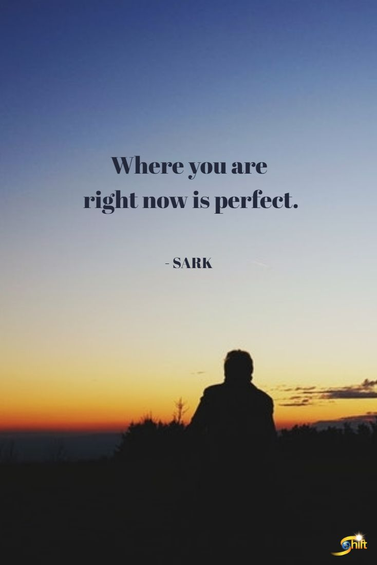 """""""Where you are right now is perfect."""" - SARK http://theshiftnetwork.com/?utm_source=pinterest&utm_medium=social&utm_campaign=quote"""