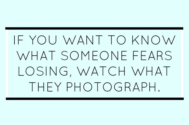 """If you want to know what someone fears losing, watch what they photograph."""